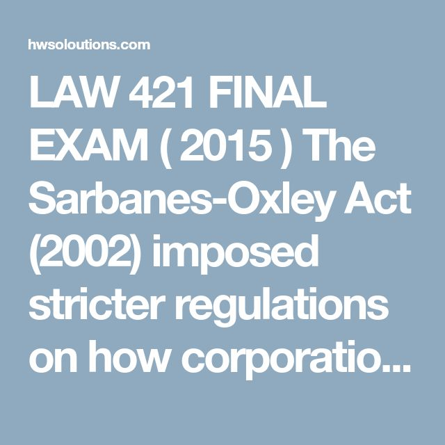 LAW 421 FINAL EXAM ( 2015 ) The Sarbanes-Oxley Act (2002) imposed stricter regulations on how corporations do business in the following area(s):  auditing.  corporate governance.  corporate tax inversions.  financial reporting.  Harrysees a semi-automatic rifle that he likes in a gun shops window. The price asked for it is $2,500. Harry signs a written contract promising to pay the $2,500 on Friday, taking possession of the rifle when payment is made. On Thursday, a law becomes effective…