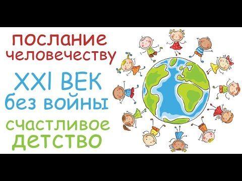 Послание человечеству. Двадцать первый век без войны. Счастливое детство.