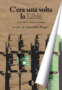"""""""C'era una volta la Libia. 1911 - 2011 storia e cronaca"""", Antonello Biagini (a cura di). Dall'epoca coloniale ai giorni nostri."""