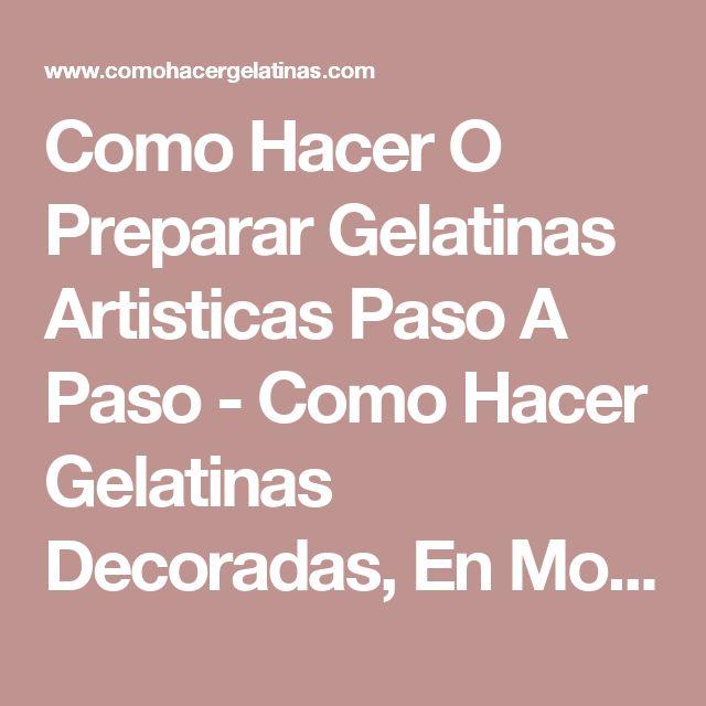 Como Hacer O Preparar Gelatinas Artisticas Paso A Paso - Como Hacer Gelatinas Decoradas, En Mosaico, De Colores, Artisticas, De Leche Y Mas....