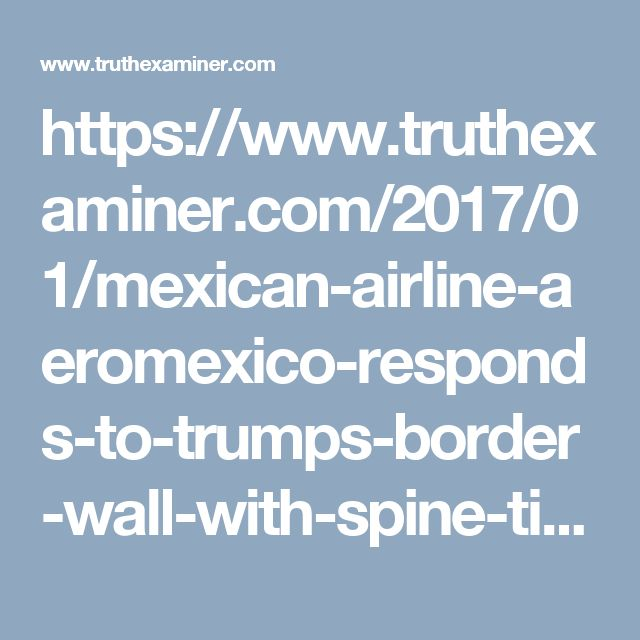 https://www.truthexaminer.com/2017/01/mexican-airline-aeromexico-responds-to-trumps-border-wall-with-spine-tingling-commercial-watch-here/
