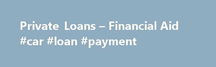 Private Loans – Financial Aid #car #loan #payment http://loan-credit.nef2.com/private-loans-financial-aid-car-loan-payment/  #private education loans # Private Loans Private Loans should be considered as a last resort when financing your college education. We strongly encourage you to borrow from the Federal Student Loan program before considering Private Loans. Additionally, graduate students are encouraged to apply for a Graduate PLUS Loan before applying for Private Loans. Generally, you…
