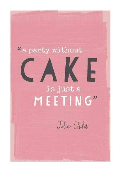 A Party without Cake is just a Meeting.