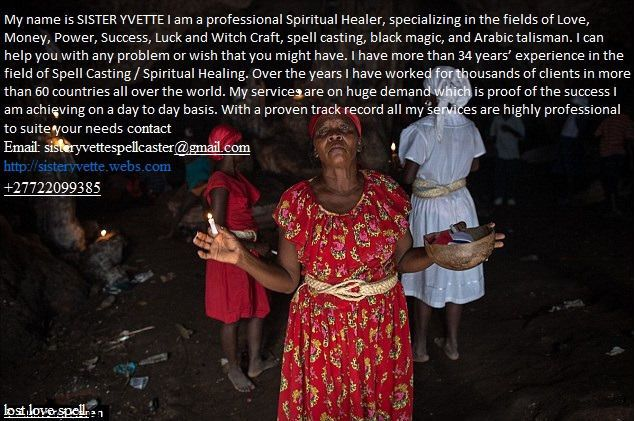 EFFECTIVELOVE AND LOST LOVE SPELL CASTER IN ALL WORLD SISTER YVETTE 27722099385Lost Love spells are some of the most sought after type of spells.They are used to heal hearts, to awaken love, and to open the eyes of otherpeople who have a difficult time letting people into their hearts. Powerfullove spells can reunite lovers and make the deepest desires of your heart cometrue.Red Magic Love Spells is an amazing collection of the best and most effectivelove spells. Best of all, it's a book…