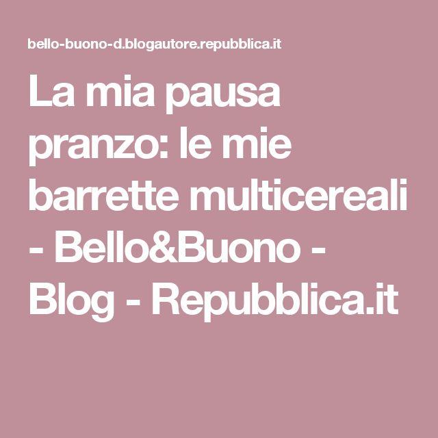 La mia pausa pranzo: le mie barrette multicereali - Bello&Buono - Blog - Repubblica.it