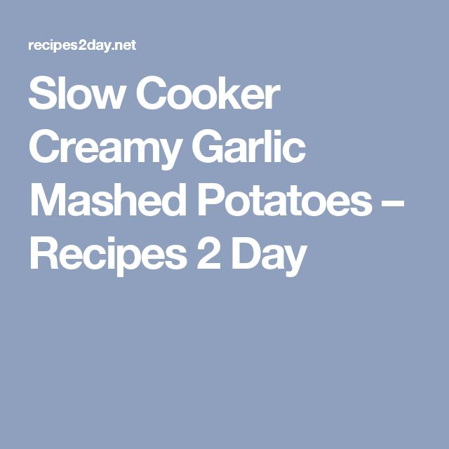 Slow Cooker Creamy Garlic Mashed Potatoes – Recipes 2 Day