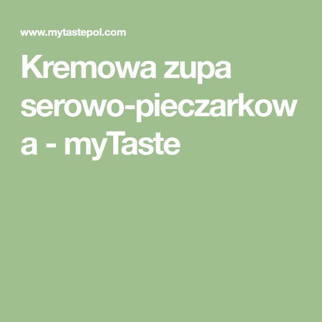 Kremowa zupa serowo-pieczarkowa - myTaste