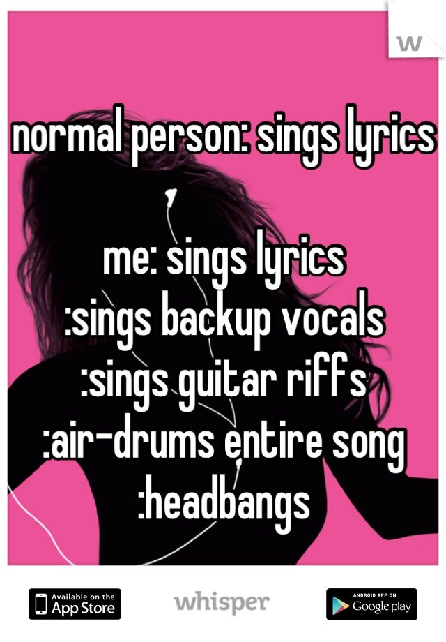 normal person: sings lyrics me: sings lyrics :sings backup vocals :sings guitar riffs :air-drums entire song :headbangs