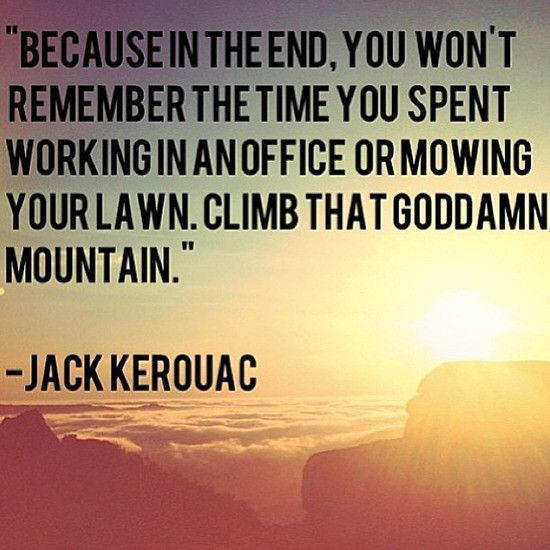 """""""Because in the end, you won't remember the time you spent working in an office or mowing your lawn. Climb that goddamn mountain."""" - Jack Kerouac"""