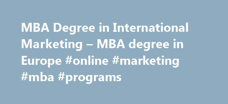MBA Degree in International Marketing – MBA degree in Europe #online #marketing #mba #programs http://san-jose.remmont.com/mba-degree-in-international-marketing-mba-degree-in-europe-online-marketing-mba-programs/  # MBA – International Marketing The marketing of products and services is an important aspect of any business. Effective delivery of a company's offerings is key to success in today's constantly evolving and diverse business world. This program provides the framework for…