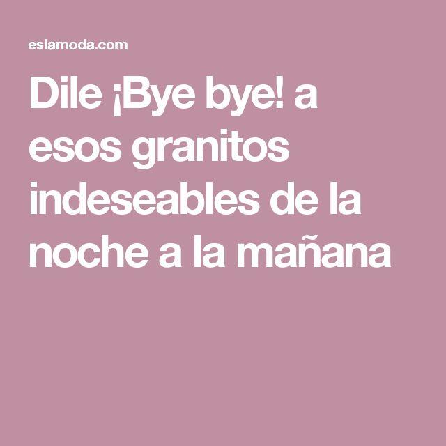 Dile ¡Bye bye! a esos granitos indeseables de la noche a la mañana