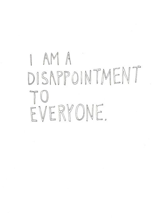 I am a disappointment to everyone.. sorry