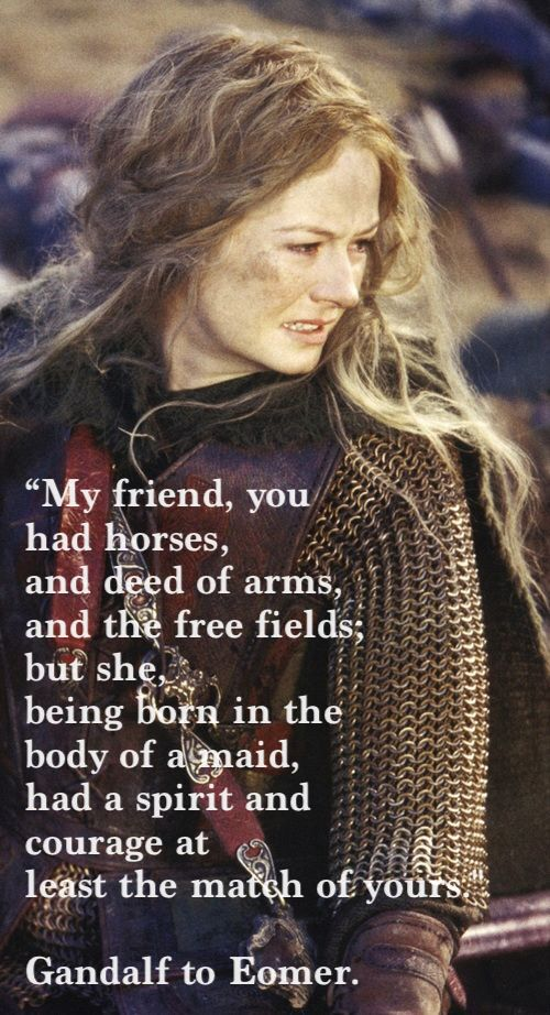 When Tolkien basically told guys that a woman could and should be able to do a man's job, but because she loves it, not because she's running from something. LOVE HER!!!