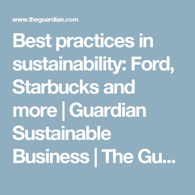 Best practices in sustainability: Ford, Starbucks and more   Guardian Sustainable Business   The Guardian