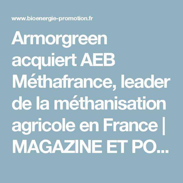 Armorgreen acquiert AEB Méthafrance, leader de la méthanisation agricole en France | MAGAZINE ET PORTAIL FRANCOPHONE DES BIOÉNERGIES