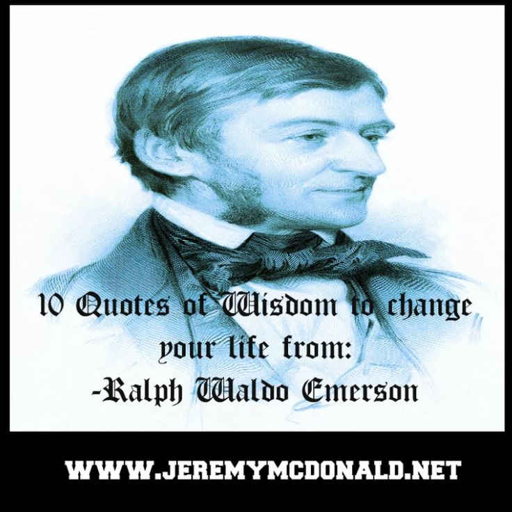 10 Quotes of Wisdom to change your life from: Ralph Waldo Emerson