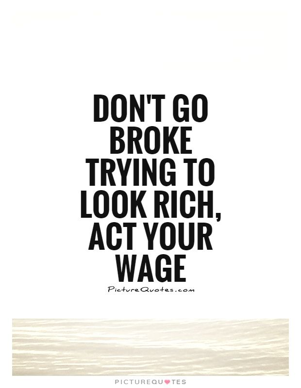 Don't go broke trying to look rich, Act your wage. Picture Quotes.