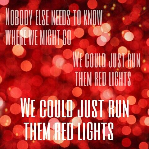 Red Lights this may seem like a love song but I think of it as two best friends having the time of their life like me and madi or Madison Geiger soooo.... madi nobody else reeds to know where we might go we could just run them red lights we could just run them red lights