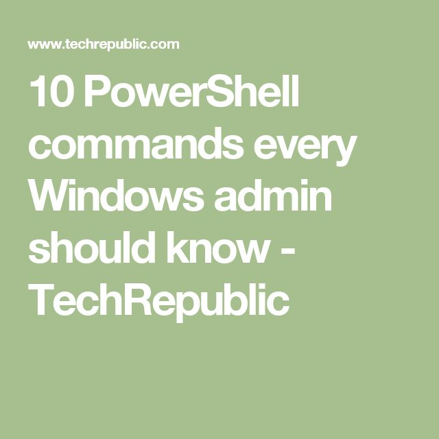 10 PowerShell commands every Windows admin should know - TechRepublic