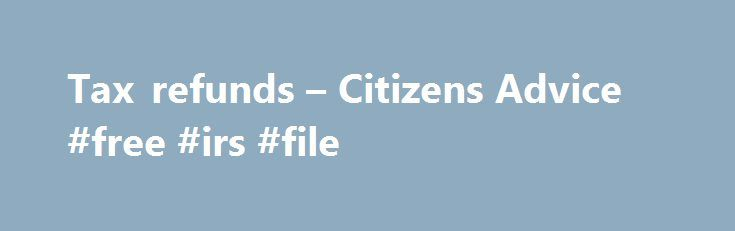 Tax refunds – Citizens Advice #free #irs #file http://income.nef2.com/tax-refunds-citizens-advice-free-irs-file/  #income tax refunds # Tax refunds Table of contents What is a tax refund A tax refund is a refund of tax which has been overpaid. There are a number of reasons why tax may have been overpaid, including: you start a new job and are taxed under an emergency code for a while you marry or form a civil partnership and you or your spouse or civil partner is born before 6 April 1935 HM…