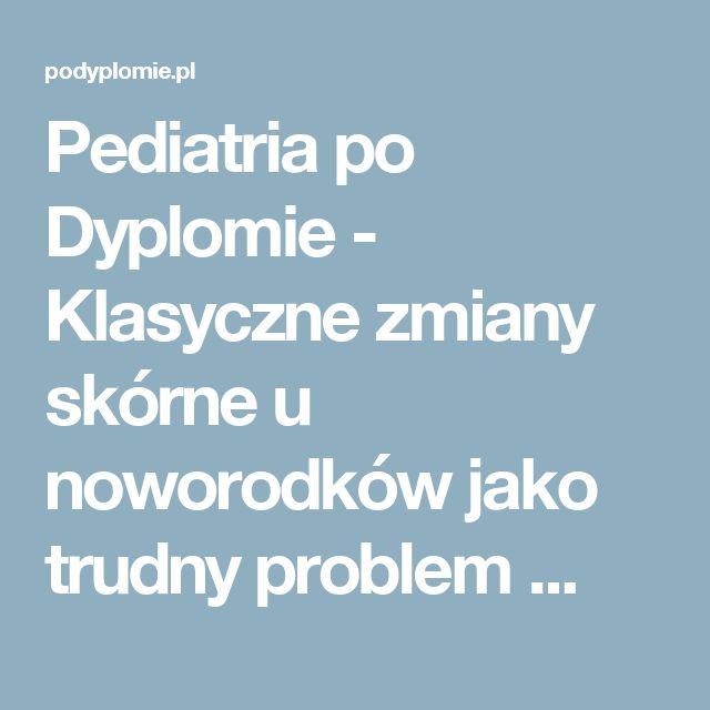 Pediatria po Dyplomie - Klasyczne zmiany skórne u noworodków jako trudny problem ...