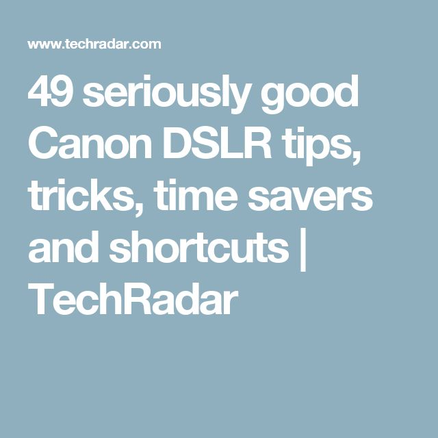 49 seriously good Canon DSLR tips, tricks, time savers and shortcuts | TechRadar