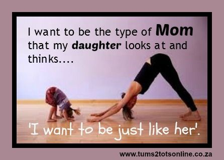 I want to be the type of mom that my daughter looks at and thinks... I want to be just like her!