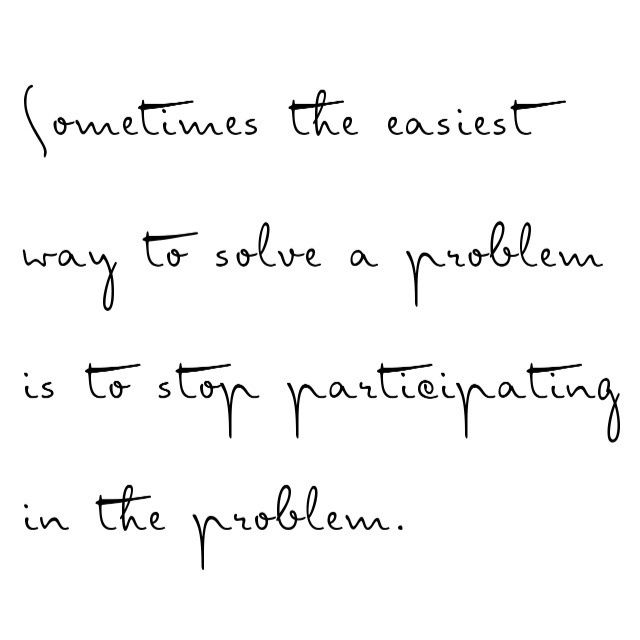 Sometimes the easiest way to solve a problem is to stop participating in the problem.
