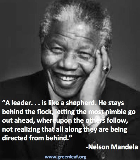 A leader...is like a shepard.  he stays beind the flock, letting the most nimble go out ahead, where upon the other follow, not realizing that all along they are being directed from behind. - Nelson Mandela