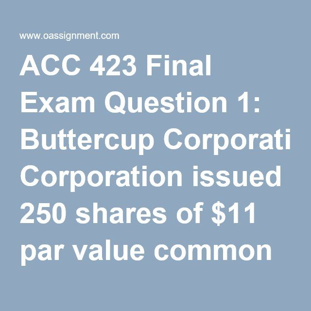 ACC 423 Final Exam Question 1: Buttercup Corporation issued 250 shares of $11 par value common stock for $4,125. Prepare Buttercup' journal entry. Question 2: Wilco Corporation has the following account balances at December 31, 2012.  Common stock, $5 par value $511,670 Treasury stock 95,260 Retained earnings 2,400,840 Paid-in capital in excess of par 1,320,150 Prepare Wilco's December 31, 2012, stockholders' equity section Question 3: Woolford Inc. declared a cash dividend of $1.38 per…