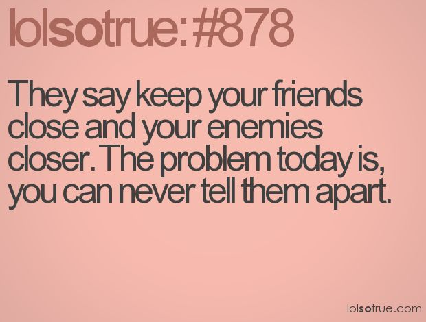 this can so true, especially with certain peopleTruer Words, Sayings Quotes And, Friends Close Enemies Closer, So True, Cough Zaria Cough, Speak Volume, Lolsotrue Com