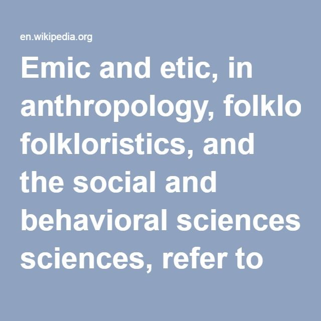 Emic and Etic-- in anthropology, folkloristics, and the social and behavioral sciences, refer to two kinds of field research done and viewpoints obtained; from within the social group (from the perspective of the subject) and from outside (from the perspective of the observer).