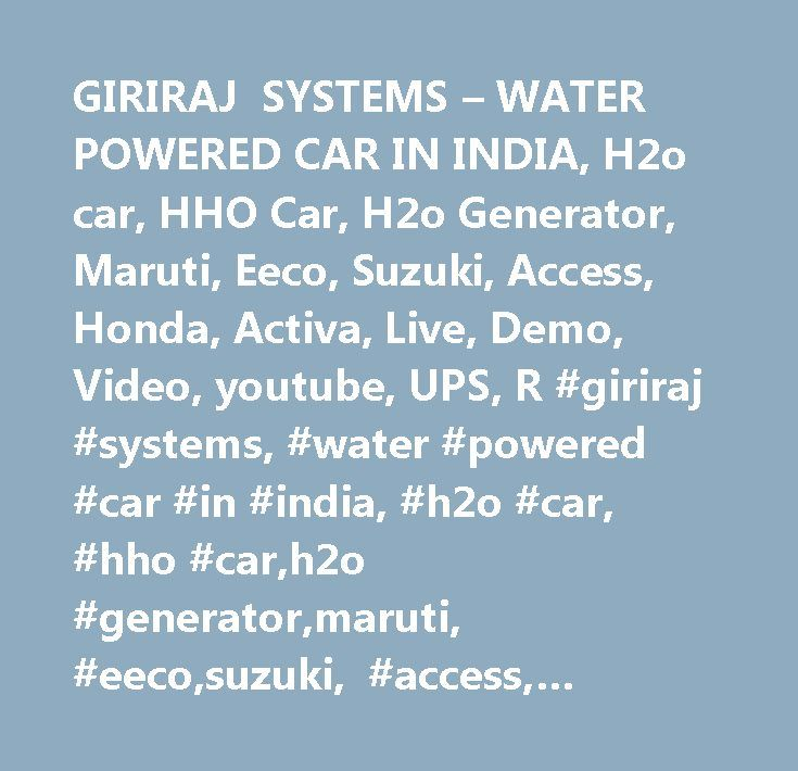 GIRIRAJ SYSTEMS – WATER POWERED CAR IN INDIA, H2o car, HHO Car, H2o Generator, Maruti, Eeco, Suzuki, Access, Honda, Activa, Live, Demo, Video, youtube, UPS, R #giriraj #systems, #water #powered #car #in #india, #h2o #car, #hho #car,h2o #generator,maruti, #eeco,suzuki, #access, #honda, #activa, #live, #demo, #video, #youtube,ups, #r.o., #ionization, #solar, #power, #energy, #renewable, #sine #wave, #combo, #invaups,, #security, #system, #electronics, #giriraj, #online, #on-line, #shirodhara…