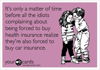 It's only a matter of time before all the idiots complaining about being forced to buy health insurance realize they're also forced to buy car insurance. (tacky but it made me laugh)