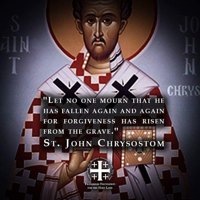"""Let no one mourn that he has fallen again and again, for forgiveness has risen from the grave."" - St.John Chrysostom"