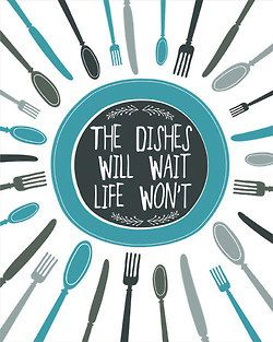 The dishes will wait. Life won't.