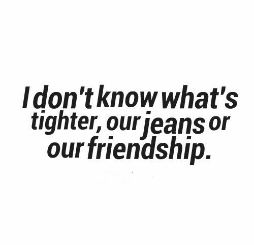I don't know what's tighter, our jeans or our friendship. #Funny #Friendship #Quotes