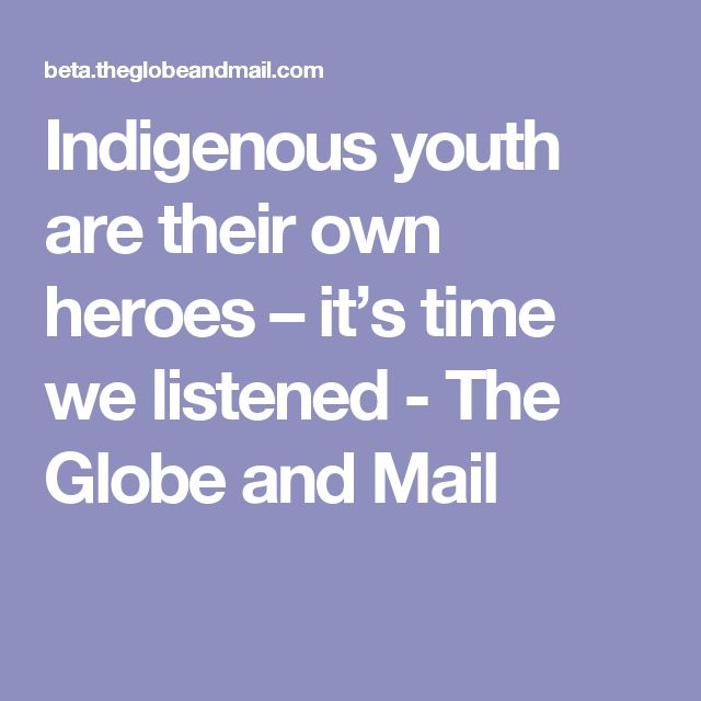 Indigenous youth are their own heroes – it's time we listened - The Globe and Mail