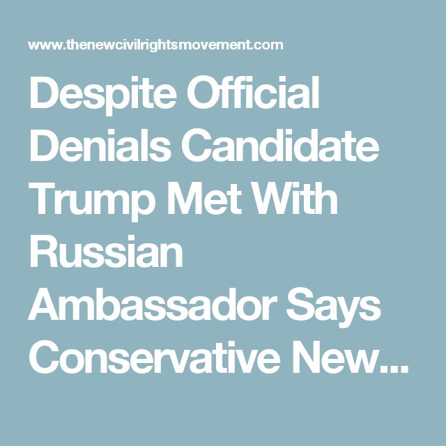 Despite Official Denials Candidate Trump Met With Russian Ambassador Says Conservative News Site - The New Civil Rights Movement