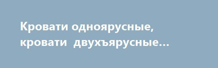 Кровати одноярусные, кровати двухъярусные «Анапа RU» http://www.mostransregion.ru/d_138/?adv_id=169 Компания Кровати - металл занимается производством кроватей металлических и представляет лучшие образцы своей продукции:   - металлическая кровать с деревянными спинками,    - металлическая кровать одноярусная,    - металлическая кровать двухъярусная,    - металлическая кровать трехъярусная,    - металлическая кровать с сеткой из прокатной пружины,    - металлическая кровать со сварной сеткой…