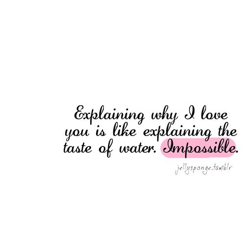 Why I LOVE you is like explaining the taste of water.....Impossible ...