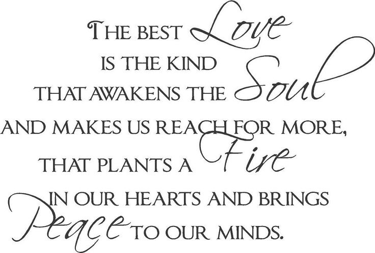 """The Best Love Is The Kind That Awakens The Soul And Makes"