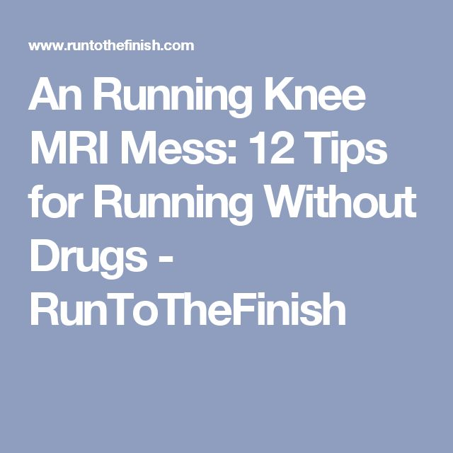An Running Knee MRI Mess: 12 Tips for Running Without Drugs - RunToTheFinish