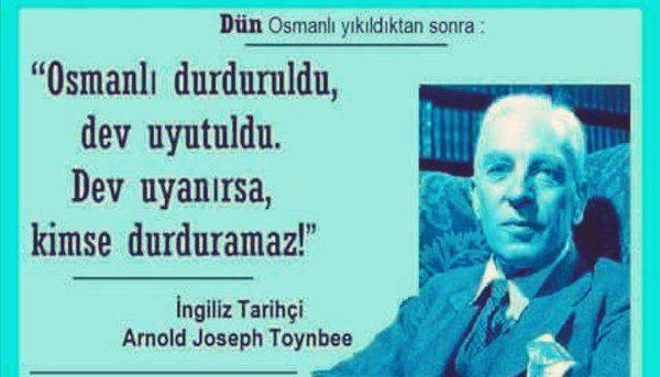 """İngiliz Tarihçi Arnold Joseph Toynbee diyor ki: """"Osmanlı durduruldu, dev uyutuldu. Dev uyanırsa, kimse durduramaz !"""""""