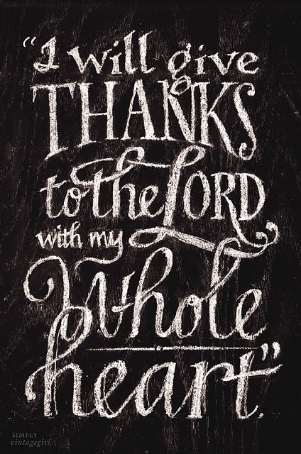 """I will give thanks to the Lord with my whole heart..."""