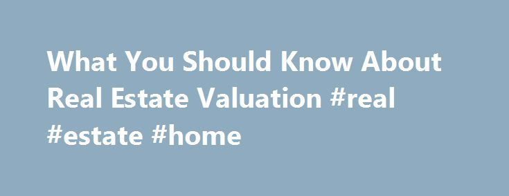 What You Should Know About Real Estate Valuation #real #estate #home http://real-estate.remmont.com/what-you-should-know-about-real-estate-valuation-real-estate-home/  #real estate comparables # What You Should Know About Real Estate Valuation Estimating the value of real property is important to a variety of endeavors, including real estate financing, listing real estate for sale, investment analysis, property insurance and the taxation of real estate. For most people, determining the…