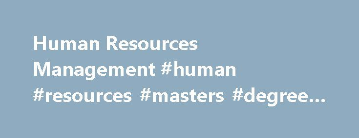 Human Resources Management #human #resources #masters #degree #programs http://iowa.nef2.com/human-resources-management-human-resources-masters-degree-programs/  # Quick Links Menus Graduate Admissions Human Resources Management Master of Human Resources Management The executive-style MHRM is designed to provide professional HRM specialists with the skills and credentials necessary to become senior-level professionals. Offered on a full-time or part-time basis, the MHRM program was developed…