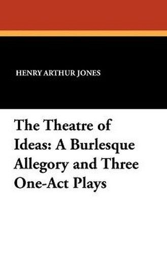 The Theatre of Ideas: A Burlesque Allegory and Three One-Act Plays, by Henry Arthur Jones (Paperback)