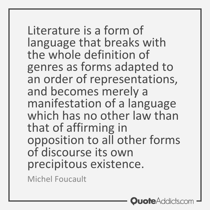 Literature is a form of language that breaks with the whole definition of genres as forms adapted to an order of representations, and becomes merely a manifestation of a language which has no other law than that of affirming in opposition to all other forms of discourse its own precipitous existence. - Michel Foucault #5
