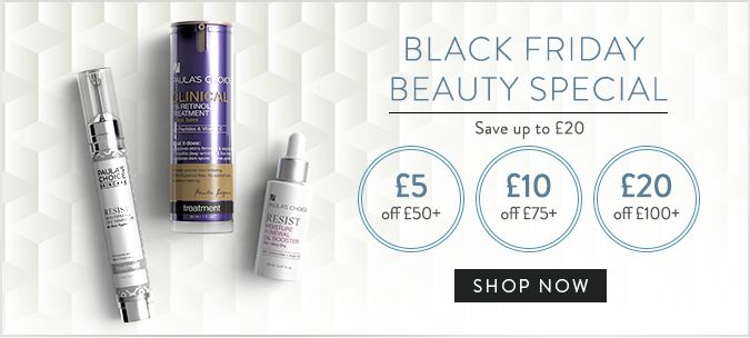 Health & Beauty... * Paulas Choice Skincare Black Friday Offers Keep your skin looking radiant with our Black Friday offers from PaulasChoice.co.uk!  What's new and hot? Try the new Trial Kits and Sample sets! These bundles will give your users the chance to discover great, new products for less! Save more during the Black Friday sale  Paula's Choice products successfully treat everything from acne to wrinkles, rosacea, sensitive skin, sun damage, dry skin, oily skin, & blackheads. They are
